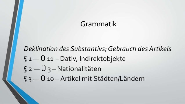 Grammatik Deklination des Substantivs; Gebrauch des Artikels § 1 — Ü 11 – Dativ, Indirektobjekte § 2 — Ü 3 – Nationalitäte...