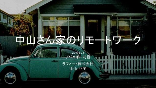 中山さん家のリモートワーク 2016-1-23 アジャイル札幌 ラフノート株式会社 中山 亜子