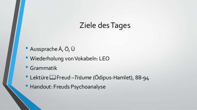 Ziele desTages • Aussprache Ä, Ö, Ü • Wiederholung vonVokabeln: LEO • Grammatik • Lektüre 📖 Freud –Träume (Ödipus-Hamlet),...