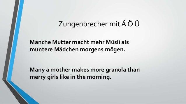 Zungenbrecher mit Ä Ö Ü Manche Mutter macht mehr Müsli als muntere Mädchen morgens mögen. Many a mother makes more granola...