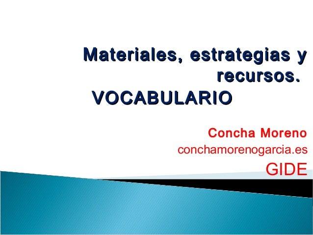 Materiales, estrategias yMateriales, estrategias y recursos.recursos. VOCABULARIOVOCABULARIO Concha Moreno conchamorenogar...