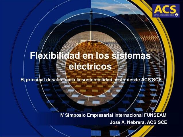 Flexibilidad en los sistemas eléctricos IV Simposio Empresarial Internacional FUNSEAM El principal desafío hacia la sosten...