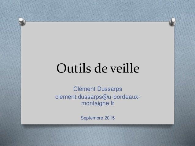 Outils de veille Clément Dussarps clement.dussarps@u-bordeaux- montaigne.fr Septembre 2015