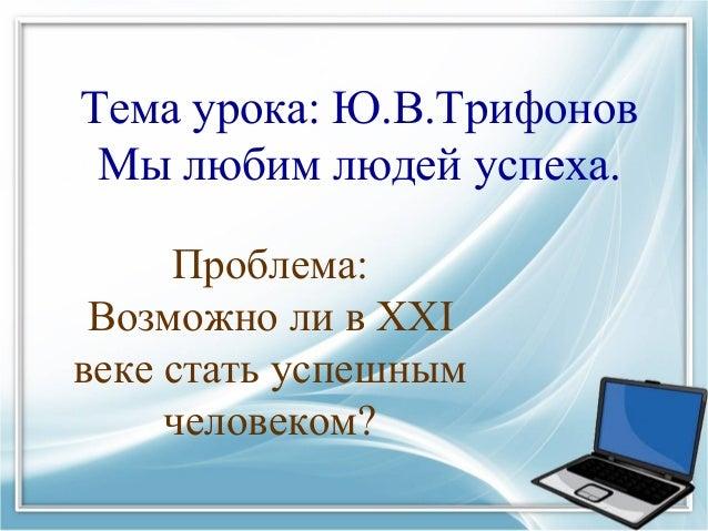 Тема урока: Ю.В.Трифонов Мы любим людей успеха. Проблема: Возможно ли в ХХI веке стать успешным человеком?