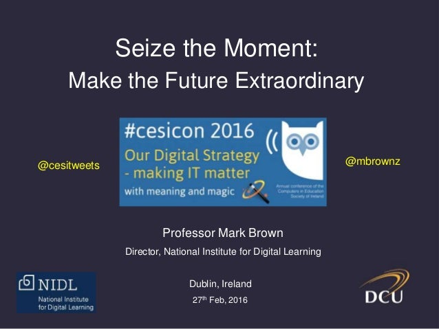 Seize the Moment: Make the Future Extraordinary Professor Mark Brown Director, National Institute for Digital Learning Dub...