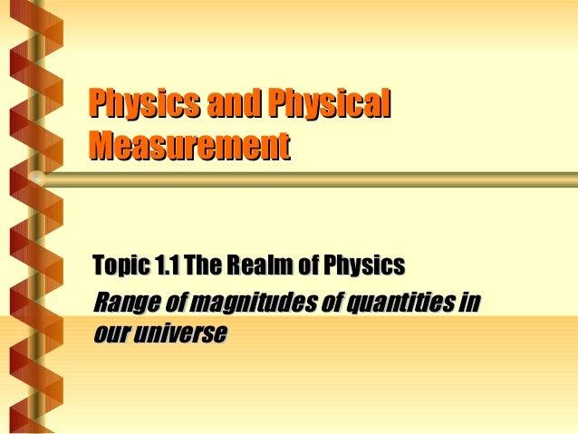 Physics and PhysicalPhysics and Physical MeasurementMeasurement Topic 1.1 The Realm of PhysicsTopic 1.1 The Realm of Physi...