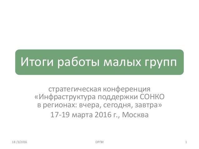 Итоги работы малых групп стратегическая конференция «Инфраструктура поддержки СОНКО в регионах: вчера, сегодня, завтра» 17...