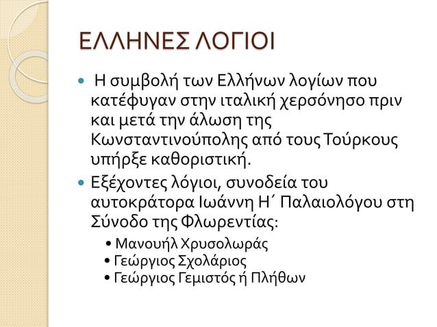 ΕΛΛΗΝΕΣ ΛΟΓΙΟΙ  Η συμβολή των Ελλήνων λογίων που κατέφυγαν στην ιταλική χερσόνησο πριν και μετά την άλωση της Κωνσταντινο...