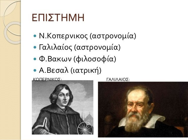ΕΠΙΣΤΗΜΗ  Ν.Κοπερνικος (αστρονομία)  Γαλιλαίος (αστρονομία)  Φ.Βακων (φιλοσοφία)  Α.Βεσαλ (ιατρική) ΚΟΠΕΡΝΙΚΟΣ: ΓΑΛΙΛΑ...