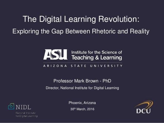 The Digital Learning Revolution: Exploring the Gap Between Rhetoric and Reality Professor Mark Brown - PhD Director, Natio...