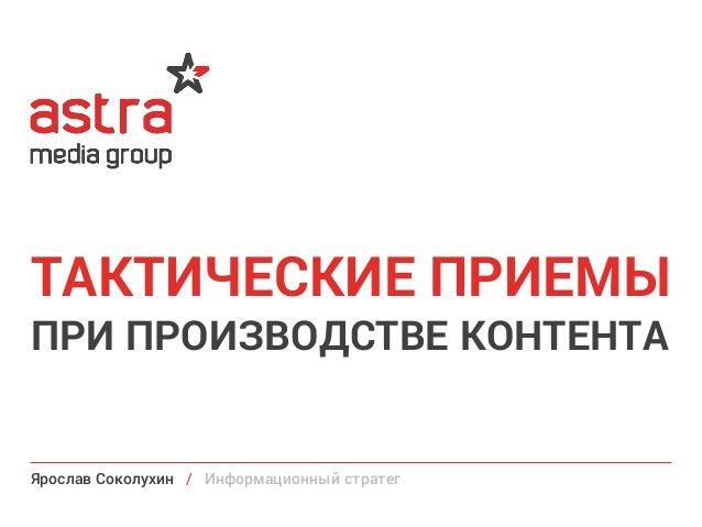 ПРИ ПРОИЗВОДСТВЕ КОНТЕНТА ТАКТИЧЕСКИЕ ПРИЕМЫ Ярослав Соколухин / Информационный стратег