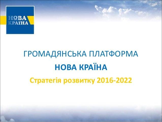 ГРОМАДЯНСЬКА ПЛАТФОРМА НОВА КРАЇНА Стратегія розвитку 2016-2022