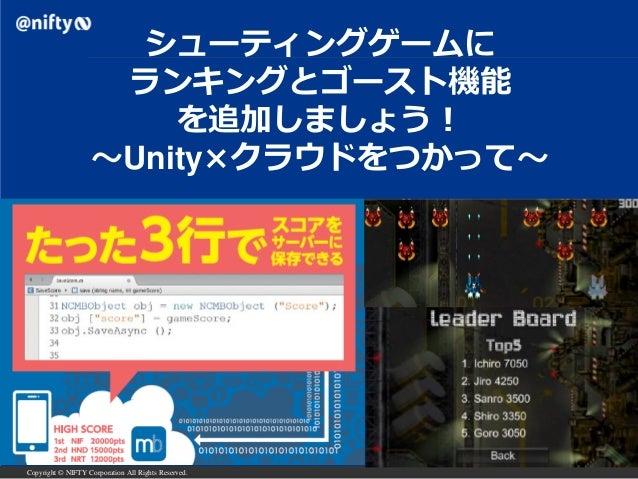 Copyright © NIFTY Corporation All Rights Reserved. シューティングゲームに ランキングとゴースト機能 を追加しましょう! ~Unity×クラウドをつかって~