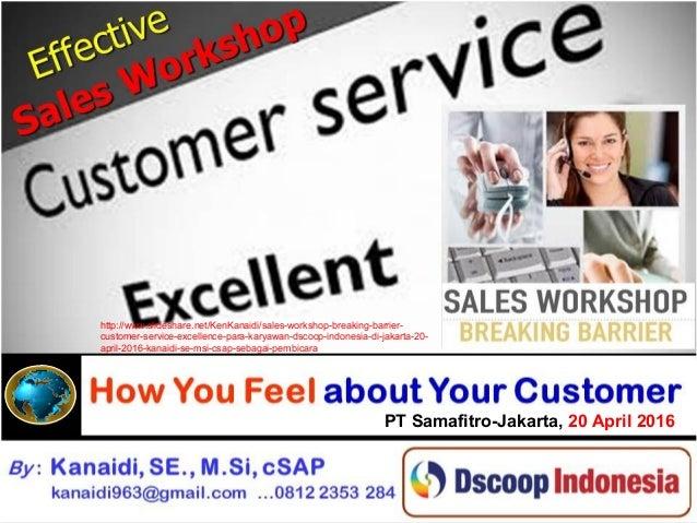 By : Kanaidi, SE., M.Si., cSAP kanaidi963@gmail.com Effective Effective Sales Sales Workshop Workshop How You Feel about Y...
