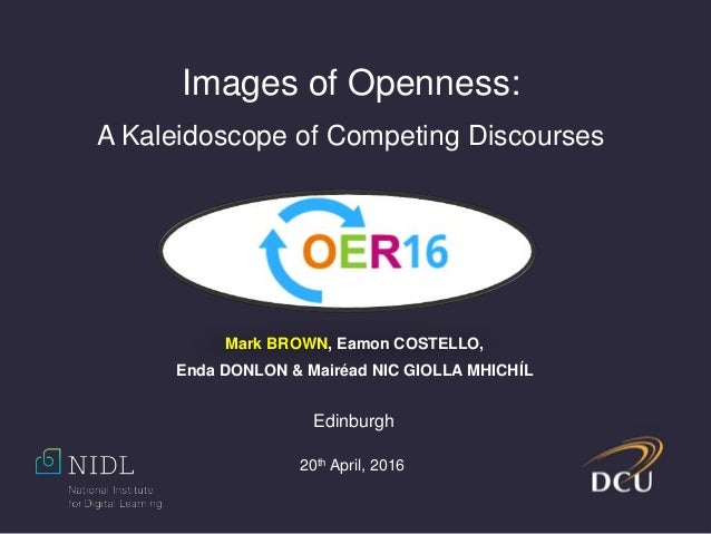 Images of Openness: A Kaleidoscope of Competing Discourses Mark BROWN, Eamon COSTELLO, Enda DONLON & Mairéad NIC GIOLLA MH...
