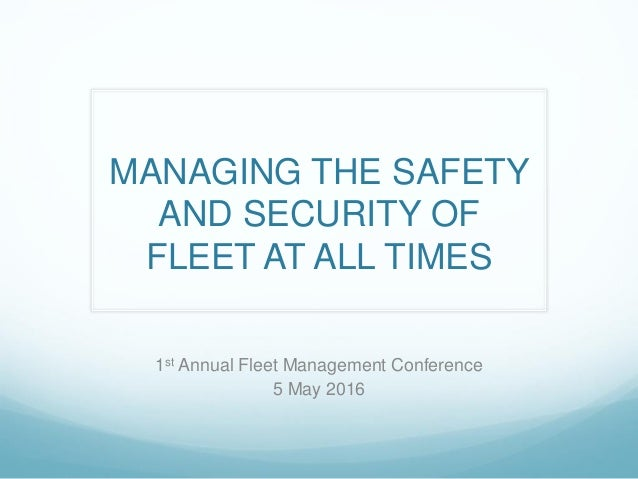 MANAGING THE SAFETY AND SECURITY OF FLEET AT ALL TIMES 1st Annual Fleet Management Conference 5 May 2016