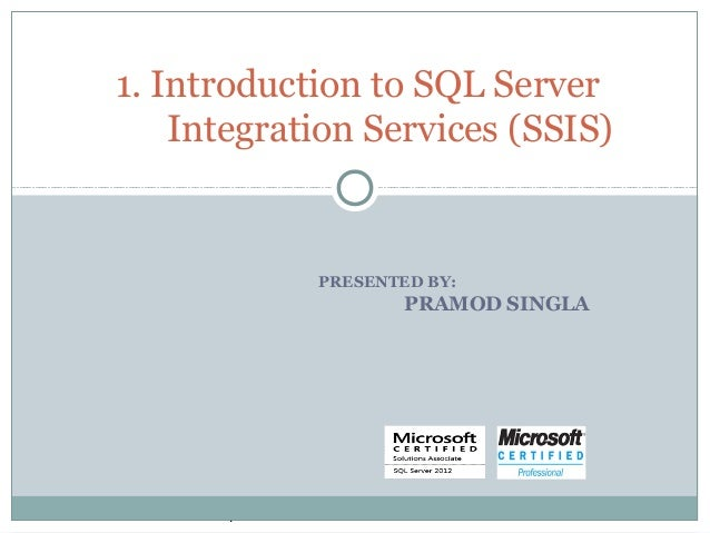 PRESENTED BY: PRAMOD SINGLA 1. Introduction to SQL Server Integration Services (SSIS) .