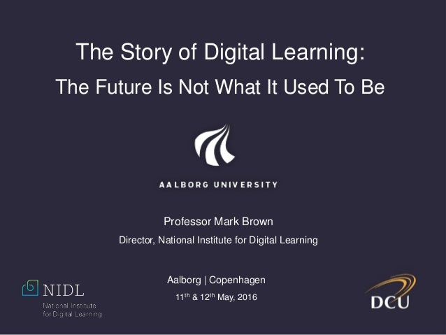 The Story of Digital Learning: The Future Is Not What It Used To Be Professor Mark Brown Director, National Institute for ...