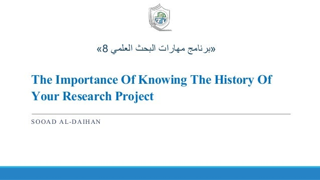 The Importance Of Knowing The History Of Your Research Project SOOAD AL-DAIHAN «‫العلمي‬ ‫البحث‬ ‫مهارات‬ ‫برنامج‬8»