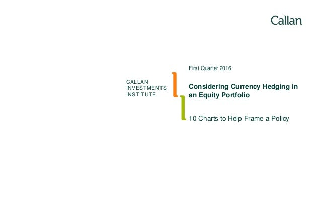 CALLAN INVESTMENTS INSTITUTE 10 Charts to Help Frame a Policy First Quarter 2016 Considering Currency Hedging in an Equity...
