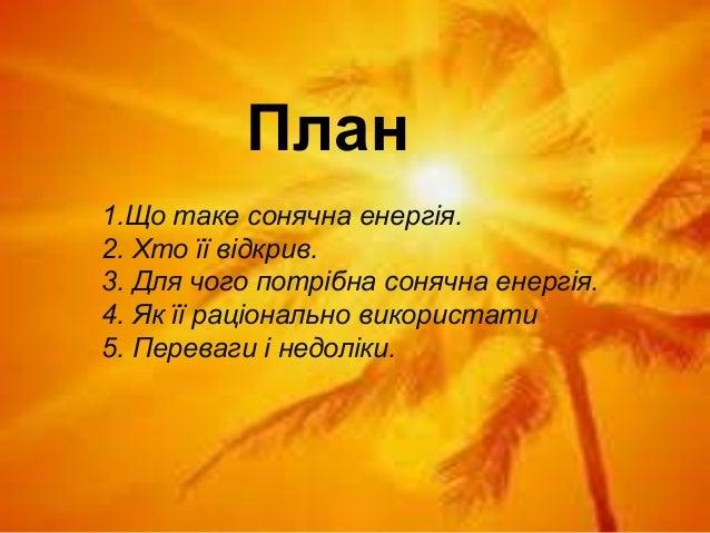 1.Що таке сонячна енергія. 2. Хто її відкрив. 3. Для чого потрібна сонячна енергія. 4. Як її раціонально використати 5. Пе...