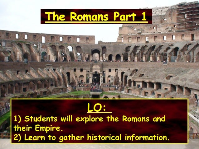 LO: 1) Students will explore the Romans and their Empire. 2) Learn to gather historical information.