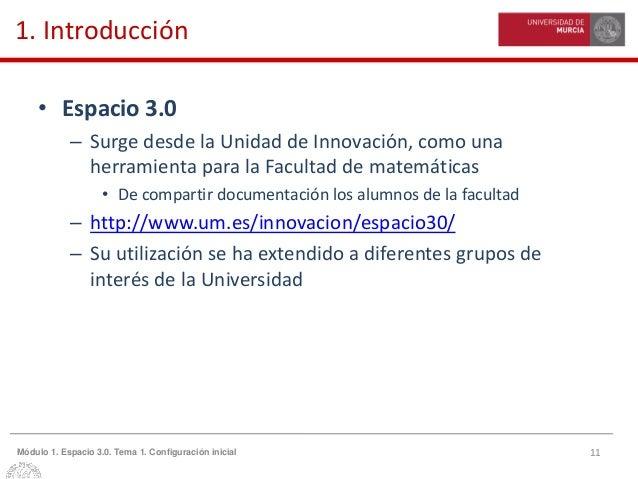 11Módulo 1. Espacio 3.0. Tema 1. Configuración inicial 1. Introducción • Espacio 3.0 – Surge desde la Unidad de Innovación...