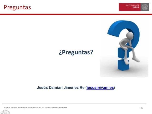 39Visión actual del flujo documental en un contexto universitario Preguntas ¿Preguntas? Jesús Damián Jiménez Re (jesusjr@u...