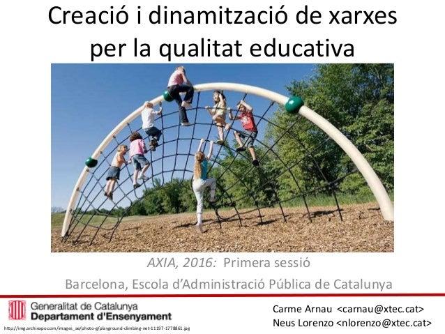 Creació i dinamització de xarxes per la qualitat educativa AXIA, 2016: Primera sessió Barcelona, Escola d'Administració Pú...