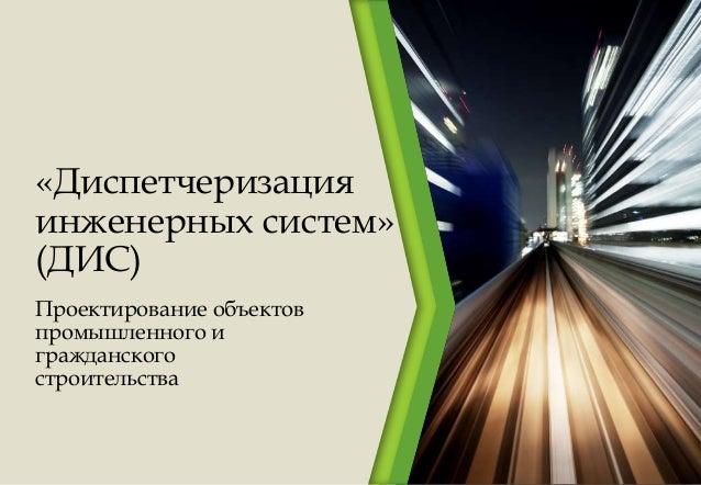 «Диспетчеризация инженерных систем» (ДИС) Проектирование объектов промышленного и гражданского строительства