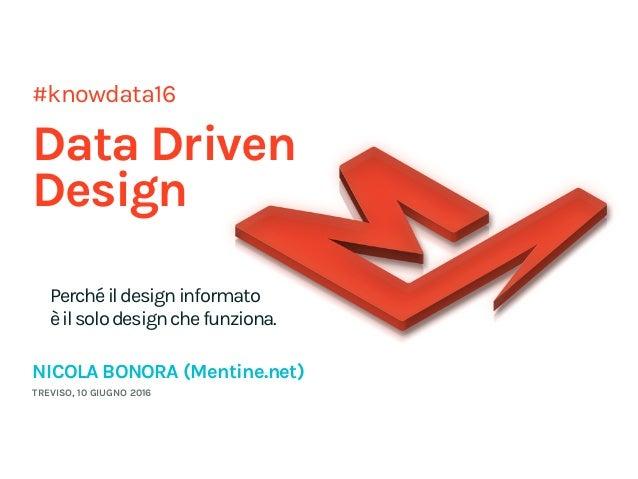 #knowdata16 Data Driven Design Perchéildesigninformato èilsolodesignchefunziona. NICOLA BONORA (Mentine.net) TREVISO, 10 ...