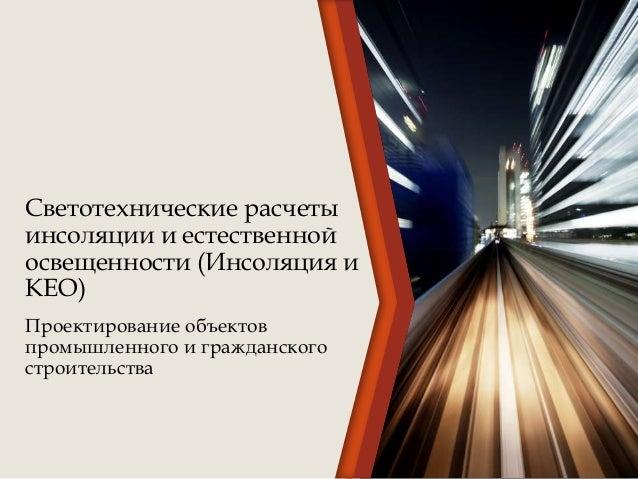 Светотехнические расчеты инсоляции и естественной освещенности (Инсоляция и КЕО) Проектирование объектов промышленного и г...