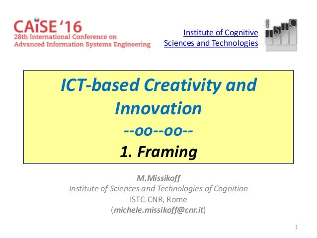 1 ICT-based Creativity and Innovation --oo--oo-- 1. Framing M.Missikoff Institute of Sciences and Technologies of Cognitio...