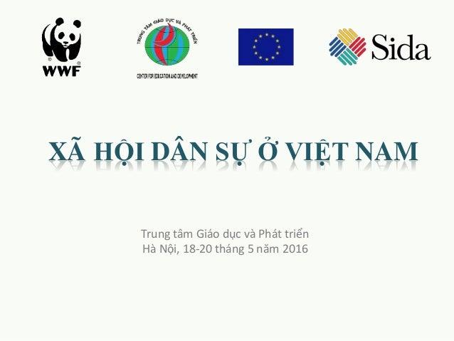 XÃ HỘI DÂN SỰ Ở VIỆT NAM Trung tâm Giáo dục và Phát triển Hà Nội, 18-20 tháng 5 năm 2016