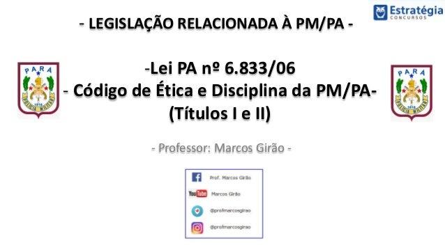 - LEGISLAÇÃO RELACIONADA À PM/PA - - Professor: Marcos Girão - -Lei PA nº 6.833/06 - Código de Ética e Disciplina da PM/PA...