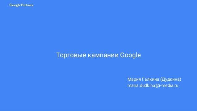 Торговые кампании Google Мария Галкина (Дудкина) maria.dudkina@i-media.ru
