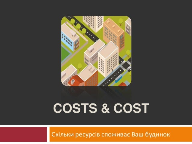 COSTS & COST Скільки ресурсів споживає Ваш будинок