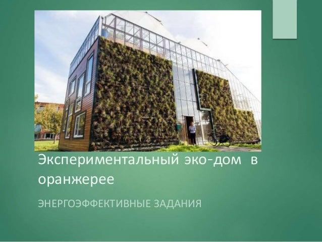 Экспериментальный эко-дом в оранжерее ЭНЕРГОЭФФЕКТИВНЫЕ ЗАДАНИЯ