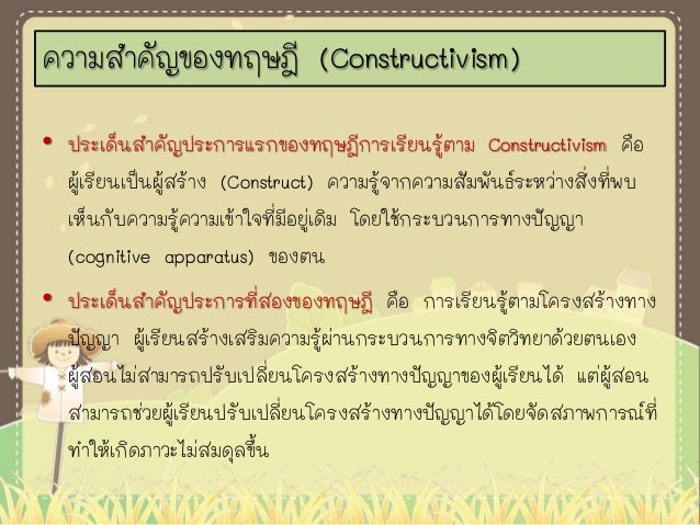• ประเด็นสาคัญประการแรกของทฤษฎีการเรียนรู้ตาม Constructivism คือ ผู้เรียนเป็นผู้สร้าง (Construct) ความรู้จากความสัมพันธ์ระ...