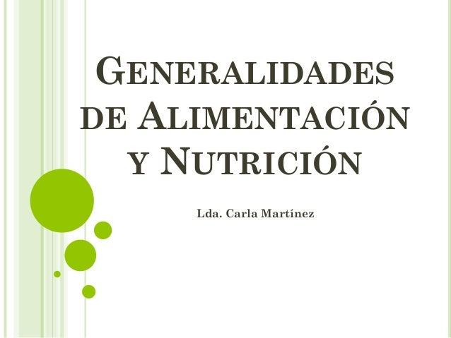 GENERALIDADES DE ALIMENTACIÓN Y NUTRICIÓN Lda. Carla Martínez