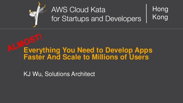 AWS Cloud Kata for Start-Ups and Developers Hong Kong Everything You Need to Develop Apps Faster And Scale to Millions of ...