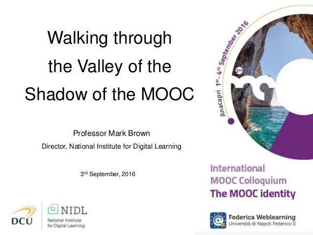 Walking through the Valley of the Shadow of the MOOC Professor Mark Brown Director, National Institute for Digital Learnin...