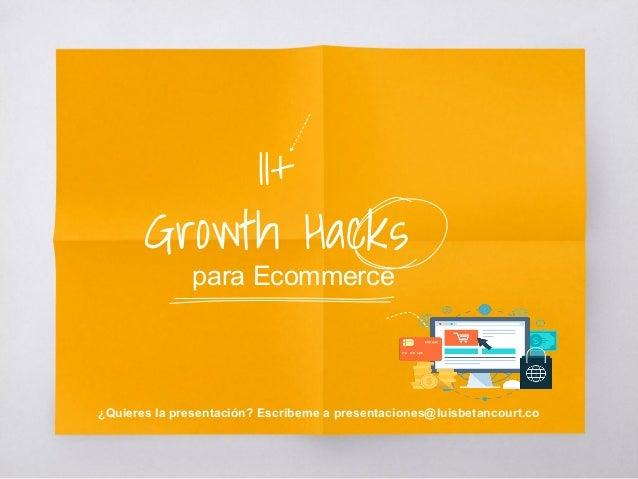 11+ Growth Hacks para Ecommerce ¿Quieres la presentación? Escribeme a presentaciones@luisbetancourt.co