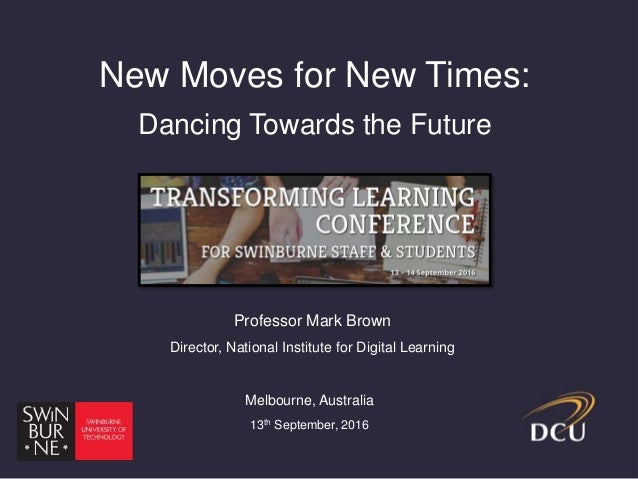 New Moves for New Times: Dancing Towards the Future Professor Mark Brown Director, National Institute for Digital Learning...