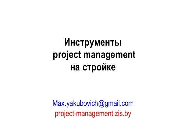 Инструменты project management на стройке Max.yakubovich@gmail.com project-management.zis.by