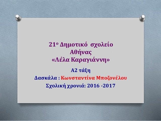 21ο Δημοτικό σχολείο Αθήνας «Λέλα Καραγιάννη» Α2 τάξη Δασκάλα : Κωνσταντίνα Μποζονέλου Σχολική χρονιά: 2016 -2017