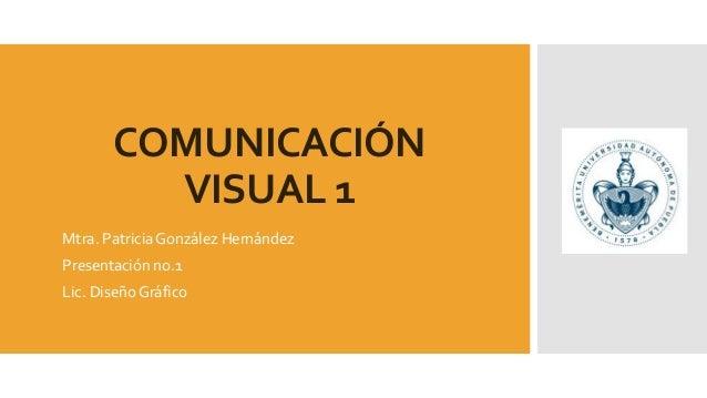 COMUNICACIÓN VISUAL 1 Mtra. Patricia González Hernández Presentación no.1 Lic. Diseño Gráfico