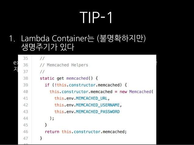 TIP-1 1. Lambda Container는 (불명확하지만) 생명주기가 있다 ex) DB Connection 이 필요할때, 매 invocation마다 만들 지 말고, Container 전역 변수로 만들어서 재활용하...