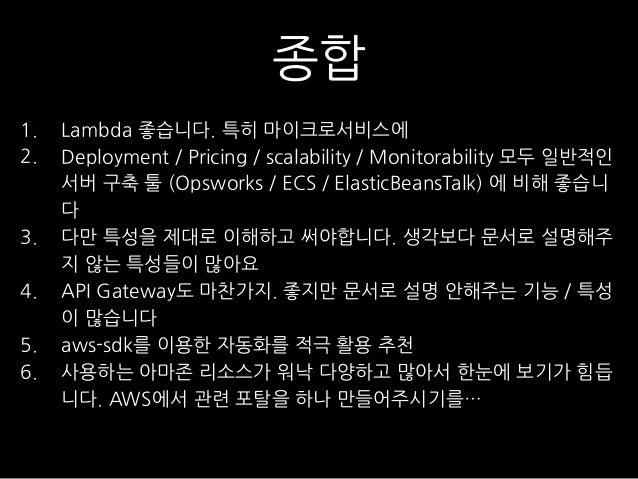 종합 1. Lambda 좋습니다. 특히 마이크로서비스에 2. Deployment / Pricing / scalability / Monitorability 모두 일반적인 서버 구축 툴 (Opsworks / ECS / El...