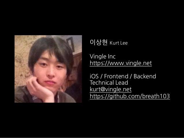 이상현 Kurt Lee Vingle Inc https://www.vingle.net iOS / Frontend / Backend Technical Lead kurt@vingle.net https://github.com/...